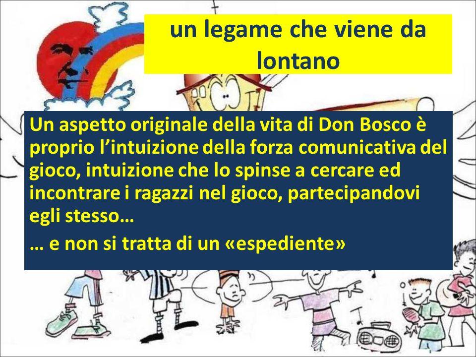 un legame che viene da lontano Un aspetto originale della vita di Don Bosco è proprio lintuizione della forza comunicativa del gioco, intuizione che l