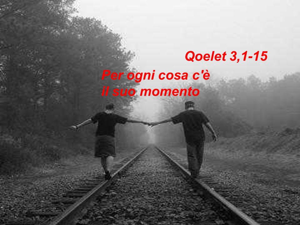 Qoelet 3,1-15 Per ogni cosa c'è il suo momento