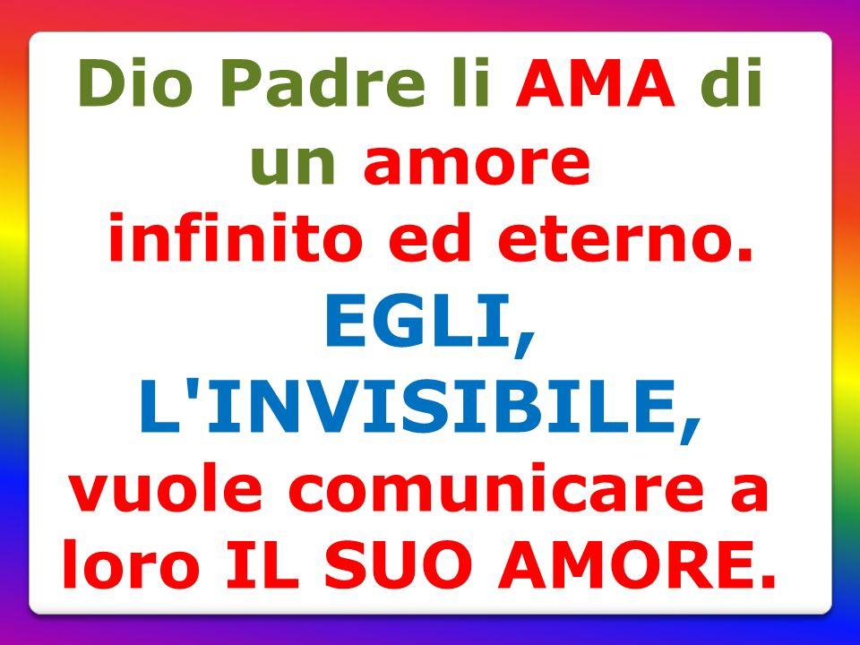 Dio Padre li AMA di un amore infinito ed eterno. EGLI, L'INVISIBILE, vuole comunicare a loro IL SUO AMORE.