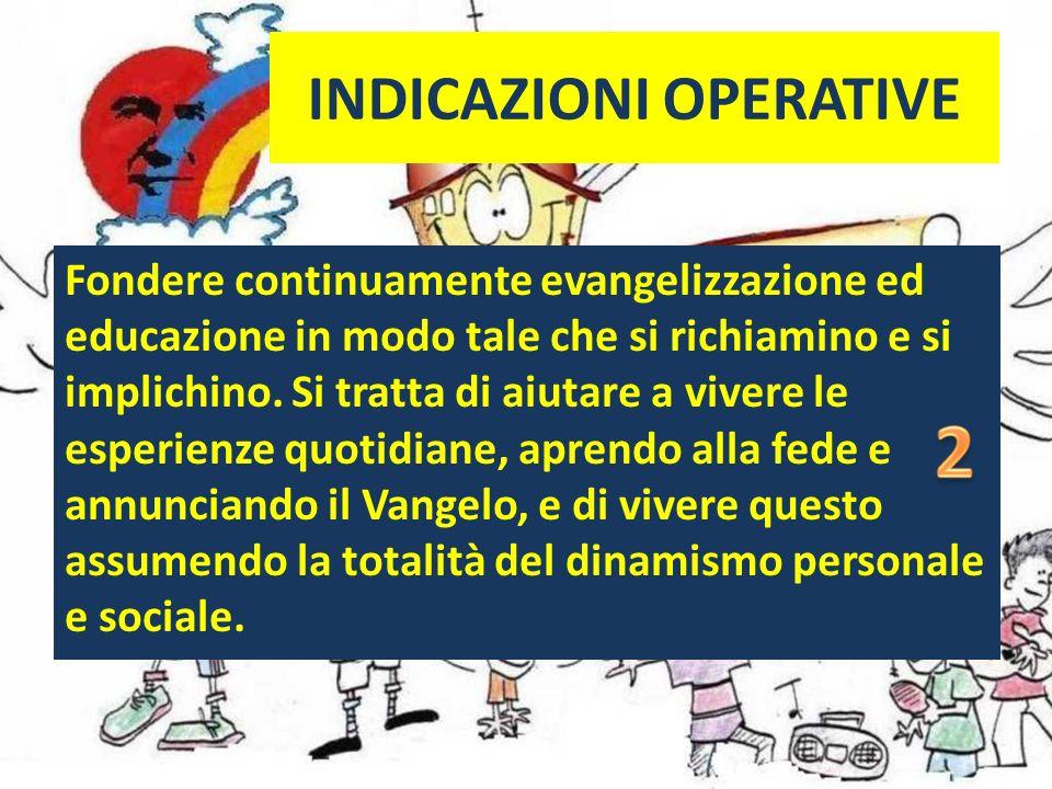 INDICAZIONI OPERATIVE Fondere continuamente evangelizzazione ed educazione in modo tale che si richiamino e si implichino.