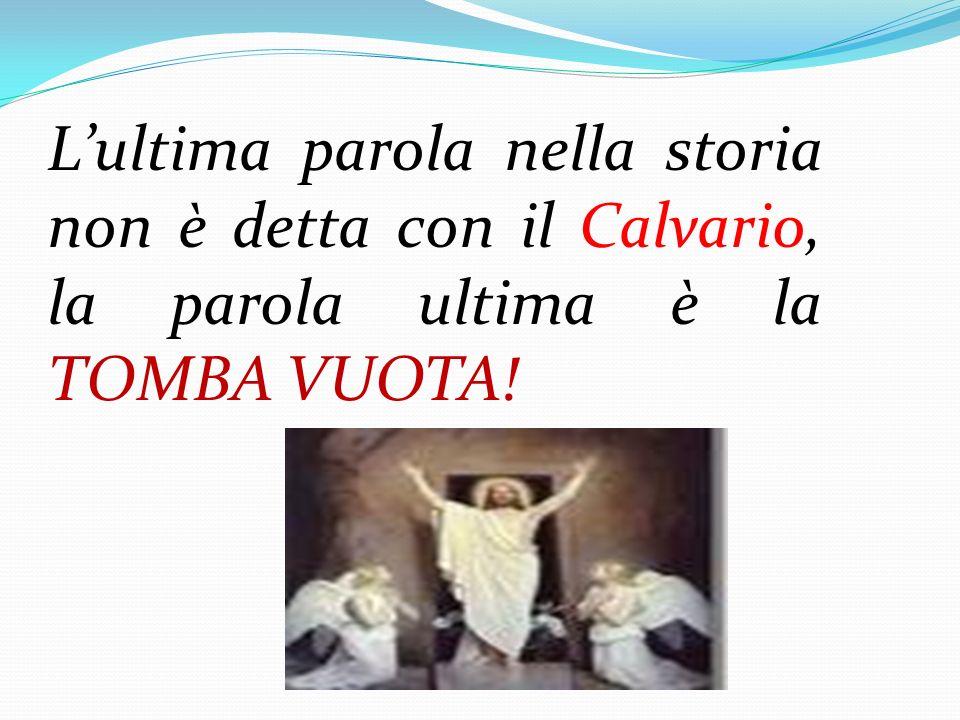 Lultima parola nella storia non è detta con il Calvario, la parola ultima è la TOMBA VUOTA!