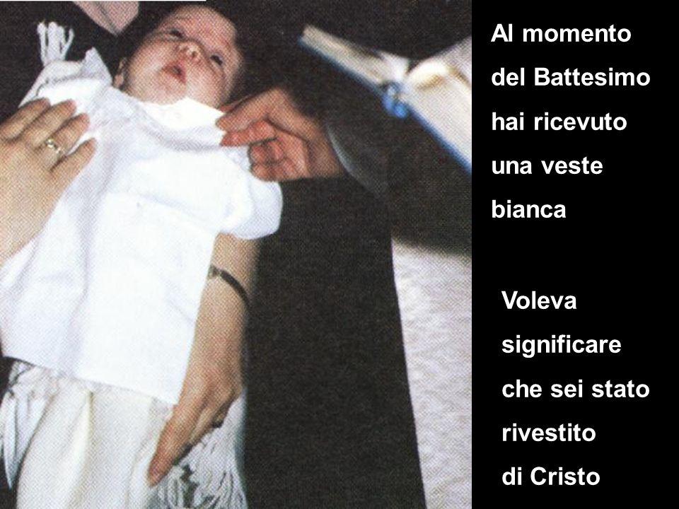 Al momento del Battesimo hai ricevuto una veste bianca Voleva significare che sei stato rivestito di Cristo