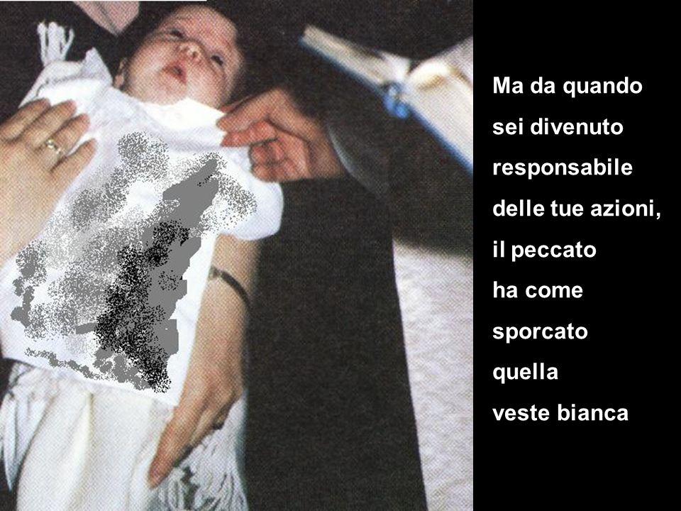 Ma da quando sei divenuto responsabile delle tue azioni, il peccato ha come sporcato quella veste bianca