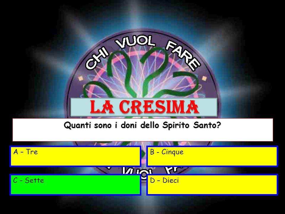 A – TreB - Cinque C – SetteD – Dieci Quanti sono i doni dello Spirito Santo? C – Sette LA CRESIMA