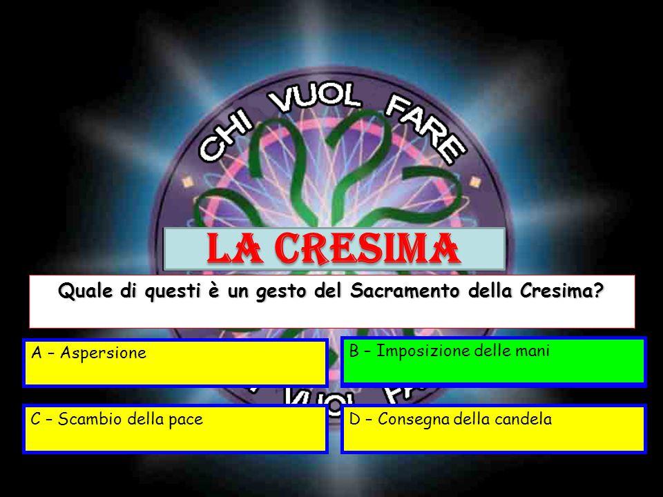A – AspersioneB – Imposizione delle mani C – Scambio della paceD – Consegna della candela Quale di questi è un gesto del Sacramento della Cresima? B –