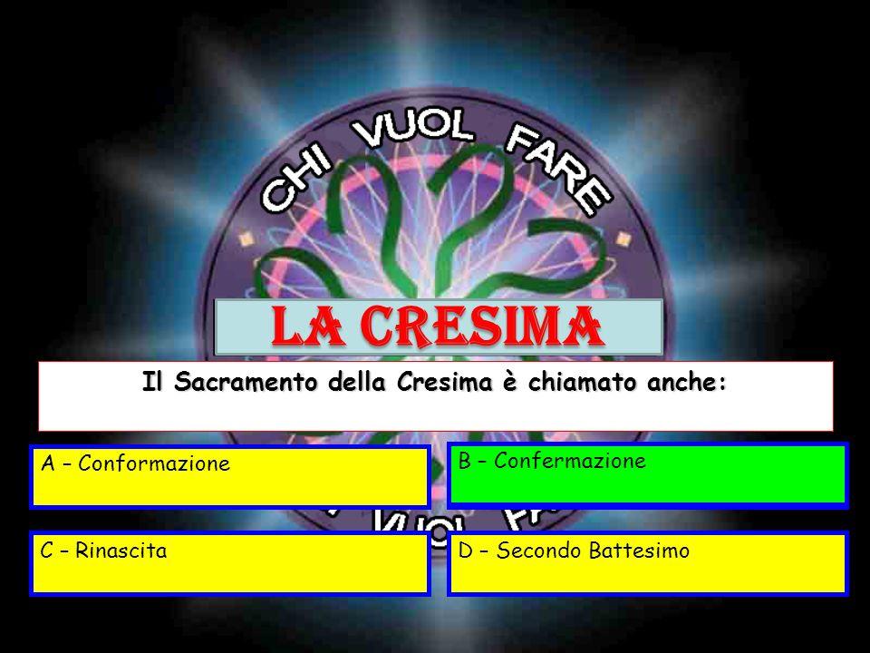 A – ConformazioneB - Confermazione C – RinascitaD – Secondo Battesimo Il Sacramento della Cresima è chiamato anche: B – Confermazione LA CRESIMA