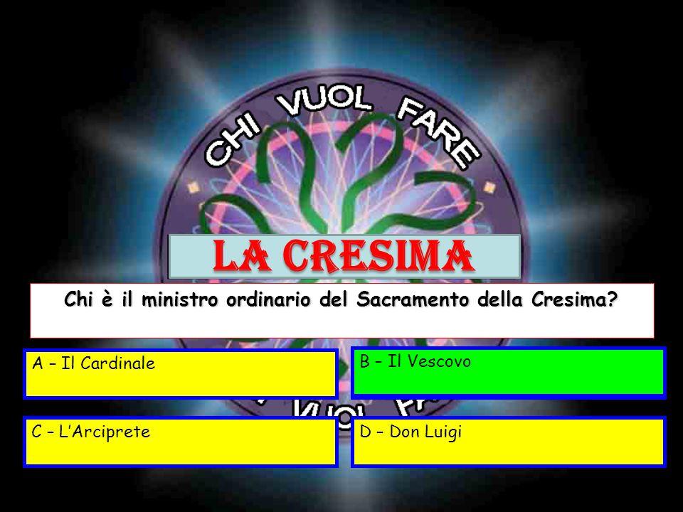 A – Il CardinaleB – Il Vescovo C – LArcipreteD – Don Luigi Chi è il ministro ordinario del Sacramento della Cresima? B – Il Vescovo LA CRESIMA