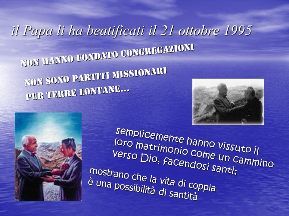 il Papa li ha beatificati il 21 ottobre 1995 non hanno fondato Congregazioni non sono partiti missionari per terre lontane… semplicemente hanno vissuto il loro matrimonio come un cammino verso Dio, facendosi santi; mostrano che la vita di coppia è una possibilità di santità