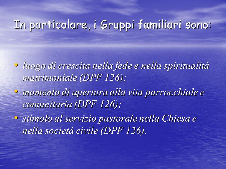 In particolare, i Gruppi familiari sono: luogo di crescita nella fede e nella spiritualità matrimoniale (DPF 126); momento di apertura alla vita parrocchiale e comunitaria (DPF 126); stimolo al servizio pastorale nella Chiesa e nella società civile (DPF 126).