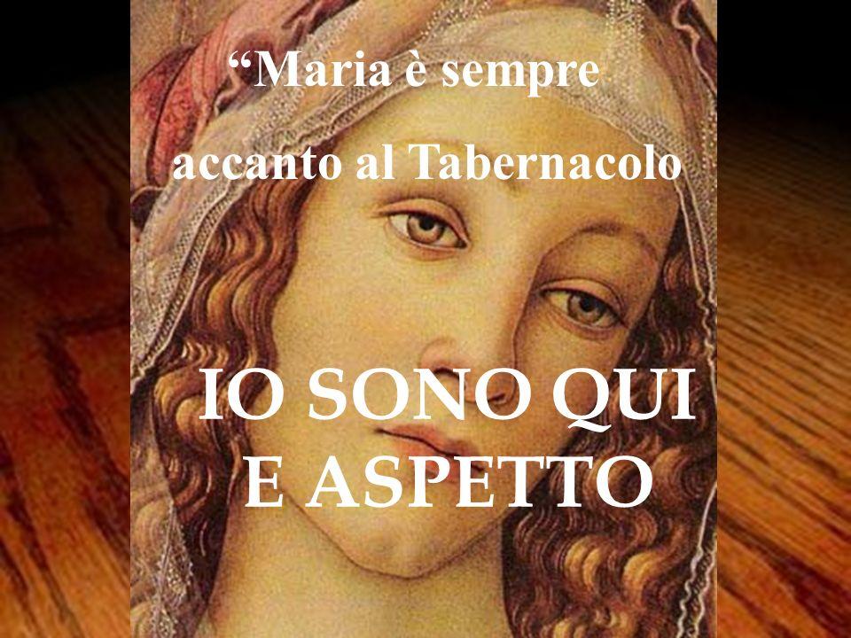 IO SONO QUI E ASPETTO Maria è sempre accanto al Tabernacolo