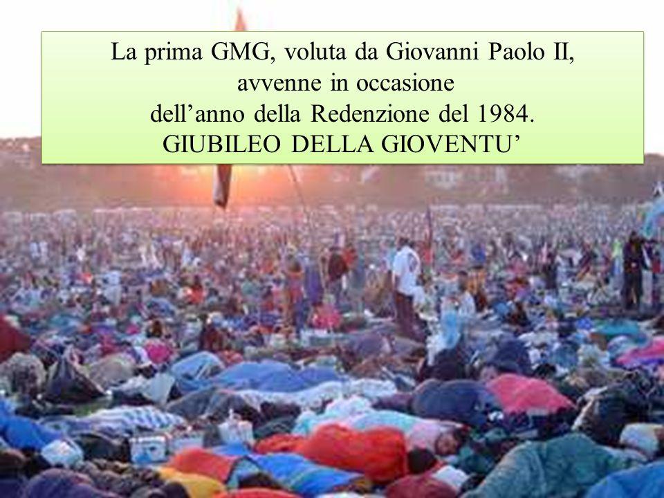 La prima GMG, voluta da Giovanni Paolo II, avvenne in occasione dellanno della Redenzione del 1984. GIUBILEO DELLA GIOVENTU La prima GMG, voluta da Gi