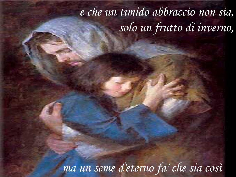 ma un seme d eterno fa che sia così e che un timido abbraccio non sia, solo un frutto di inverno,