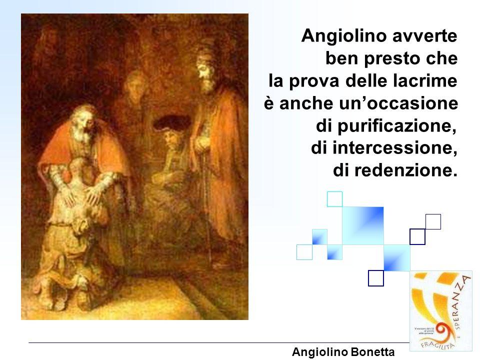 Angiolino avverte ben presto che la prova delle lacrime è anche unoccasione di purificazione, di intercessione, di redenzione. Angiolino Bonetta