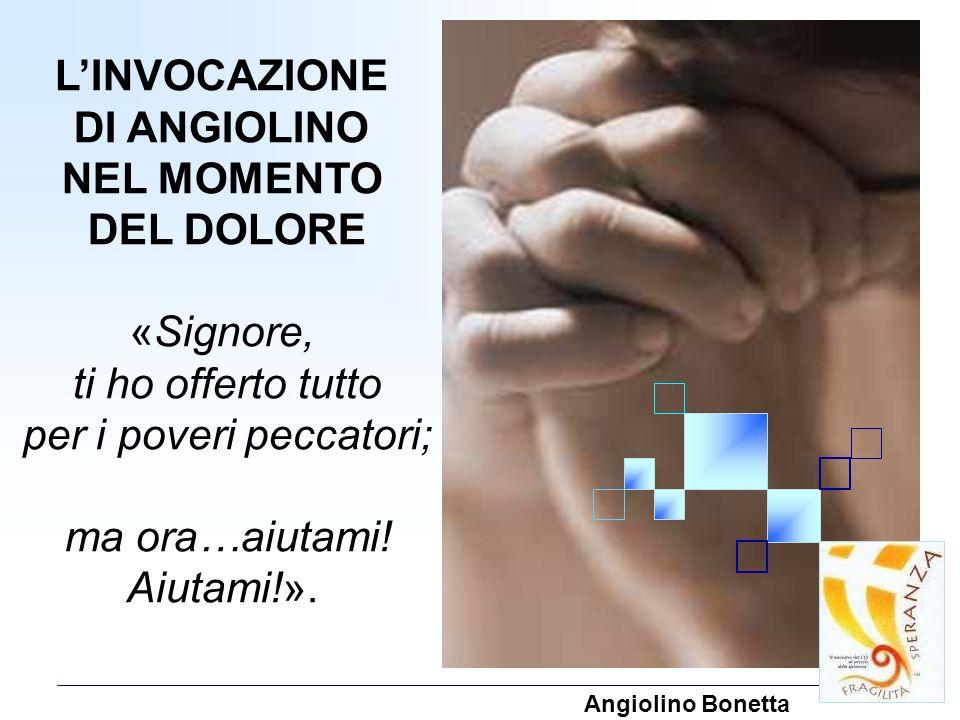 LINVOCAZIONE DI ANGIOLINO NEL MOMENTO DEL DOLORE «Signore, ti ho offerto tutto per i poveri peccatori; ma ora…aiutami! Aiutami!». Angiolino Bonetta