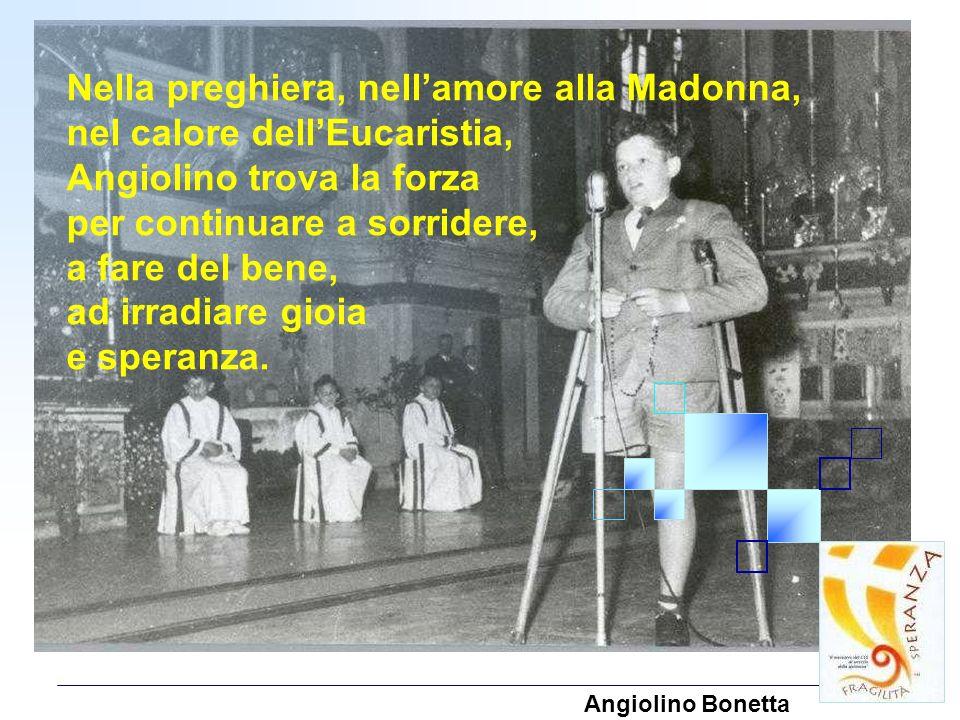 Nella preghiera, nellamore alla Madonna, nel calore dellEucaristia, Angiolino trova la forza per continuare a sorridere, a fare del bene, ad irradiare