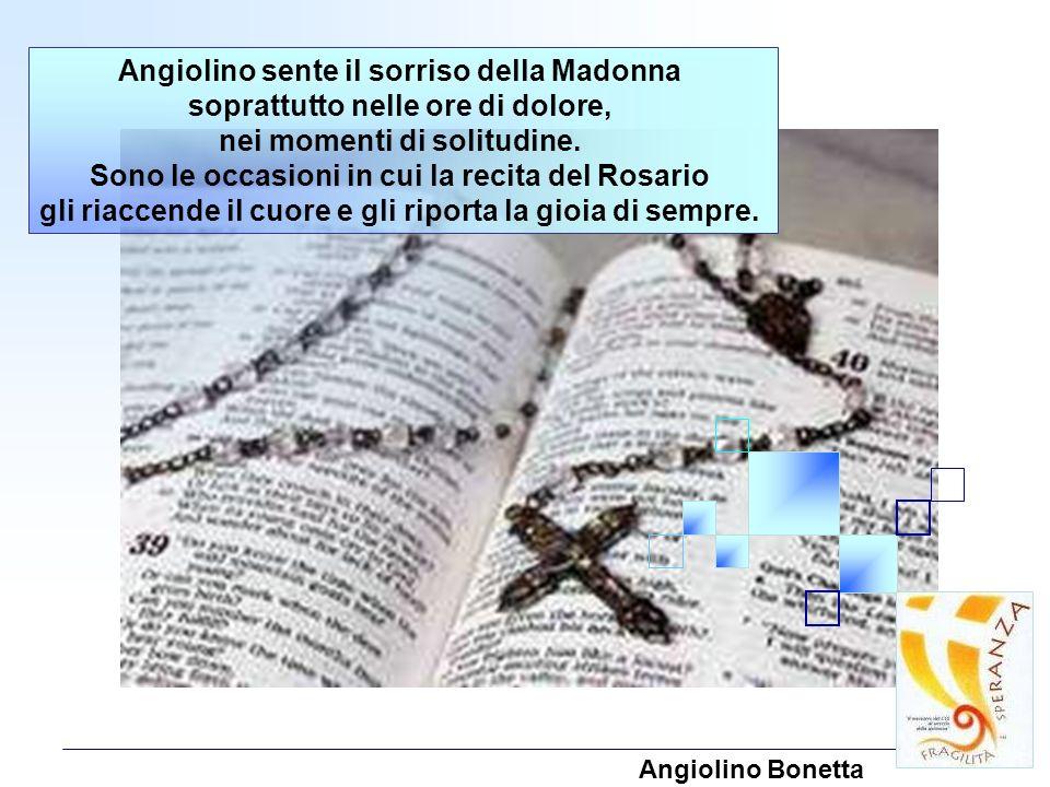 Angiolino sente il sorriso della Madonna soprattutto nelle ore di dolore, nei momenti di solitudine. Sono le occasioni in cui la recita del Rosario gl