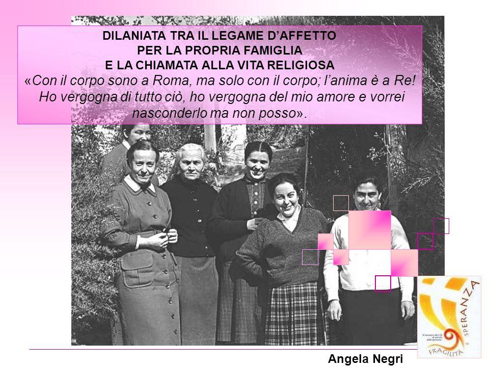 Angela Negri DILANIATA TRA IL LEGAME DAFFETTO PER LA PROPRIA FAMIGLIA E LA CHIAMATA ALLA VITA RELIGIOSA «Con il corpo sono a Roma, ma solo con il corp