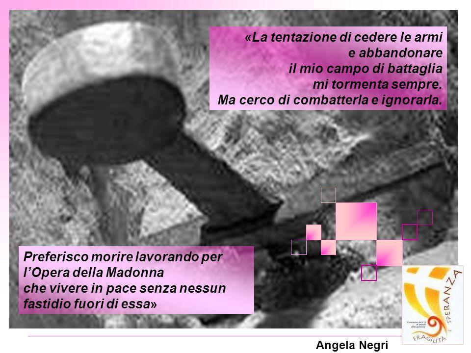 Angela Negri Preferisco morire lavorando per lOpera della Madonna che vivere in pace senza nessun fastidio fuori di essa» «La tentazione di cedere le