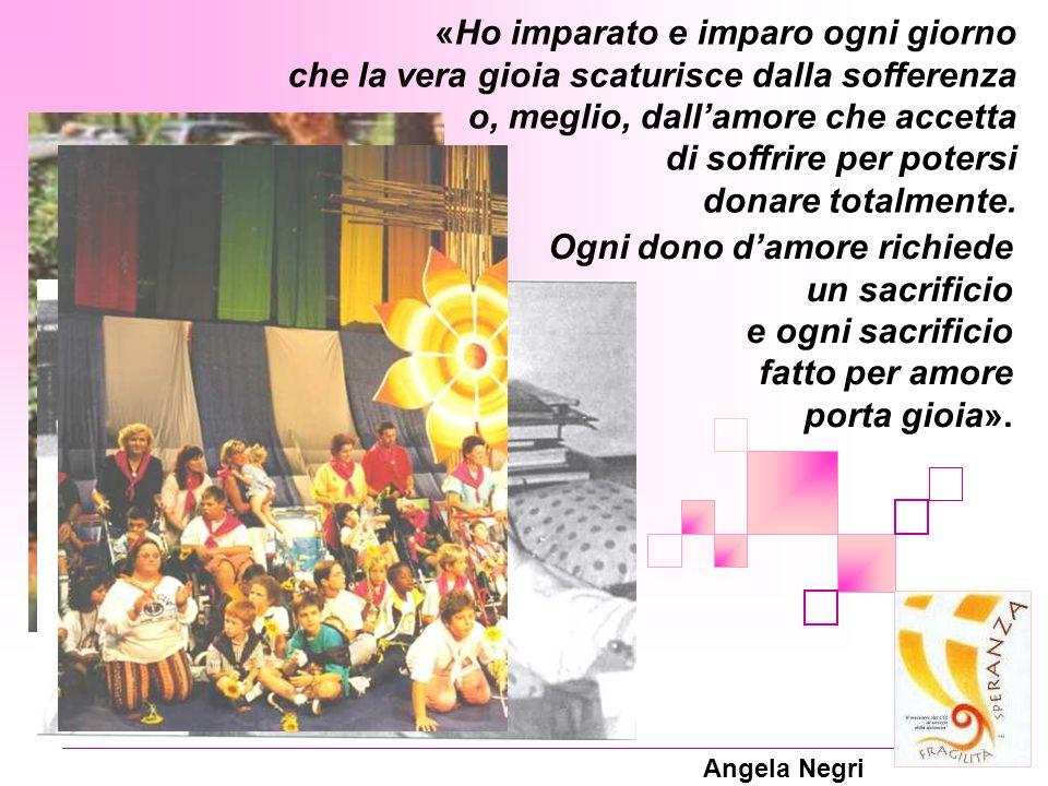 Angela Negri «Ho imparato e imparo ogni giorno che la vera gioia scaturisce dalla sofferenza o, meglio, dallamore che accetta di soffrire per potersi