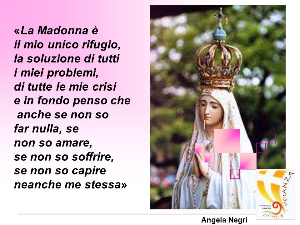 Angela Negri «La Madonna è il mio unico rifugio, la soluzione di tutti i miei problemi, di tutte le mie crisi e in fondo penso che anche se non so far