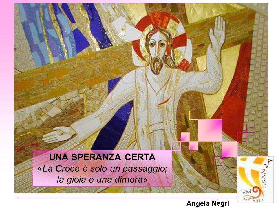 Angela Negri UNA SPERANZA CERTA «La Croce è solo un passaggio; la gioia è una dimora»
