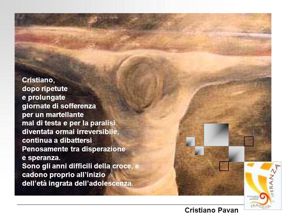 Cristiano Pavan Cristiano, dopo ripetute e prolungate giornate di sofferenza per un martellante mal di testa e per la paralisi diventata ormai irrever