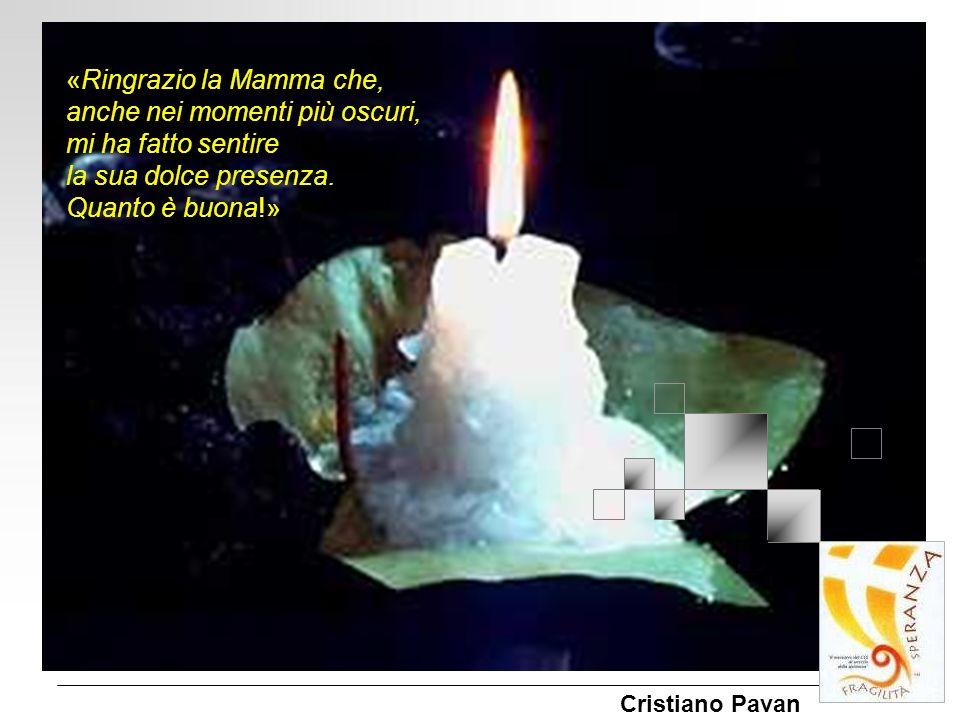 «Ringrazio la Mamma che, anche nei momenti più oscuri, mi ha fatto sentire la sua dolce presenza. Quanto è buona!» Cristiano Pavan