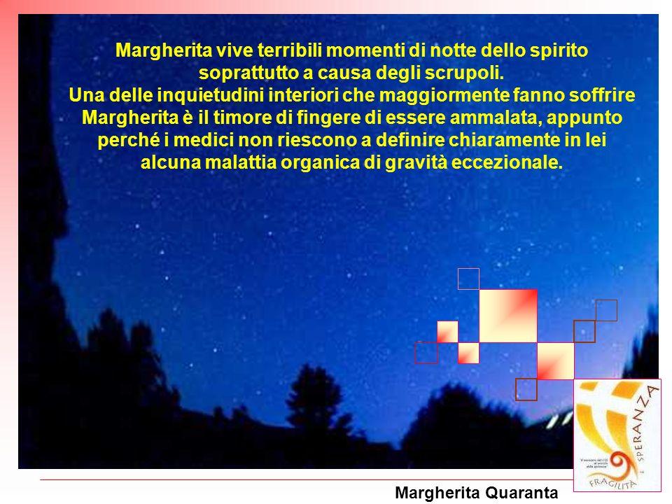 Margherita Quaranta Margherita vive terribili momenti di notte dello spirito soprattutto a causa degli scrupoli. Una delle inquietudini interiori che