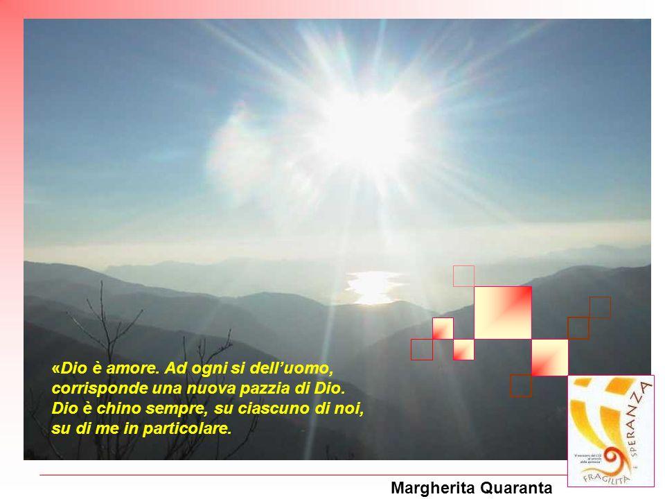 Margherita Quaranta «Dio è amore. Ad ogni si delluomo, corrisponde una nuova pazzia di Dio. Dio è chino sempre, su ciascuno di noi, su di me in partic