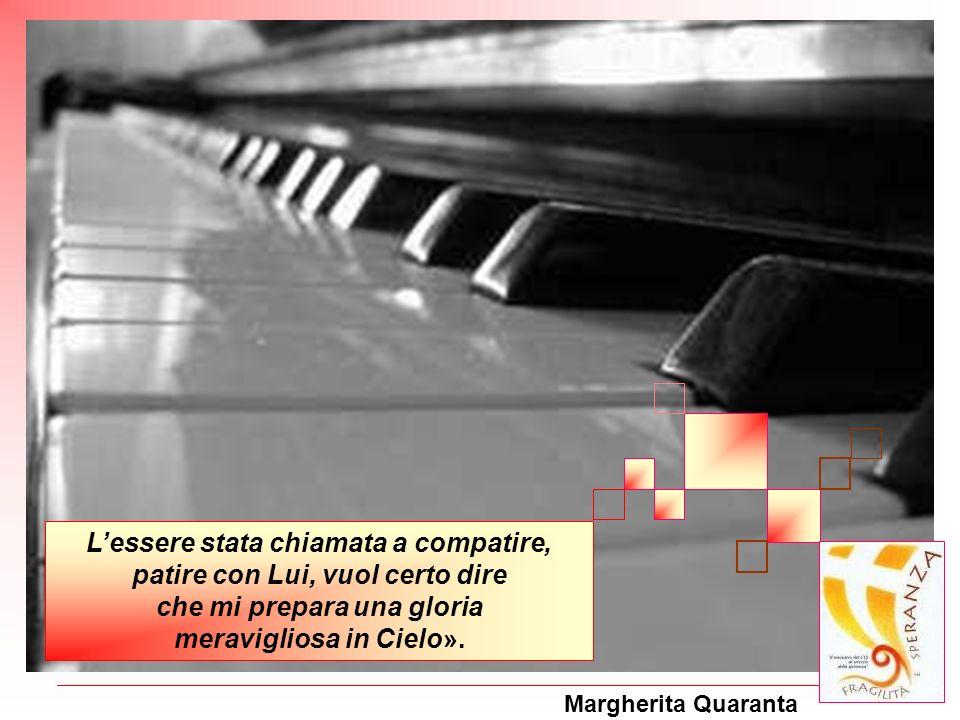 Margherita Quaranta Lessere stata chiamata a compatire, patire con Lui, vuol certo dire che mi prepara una gloria meravigliosa in Cielo».