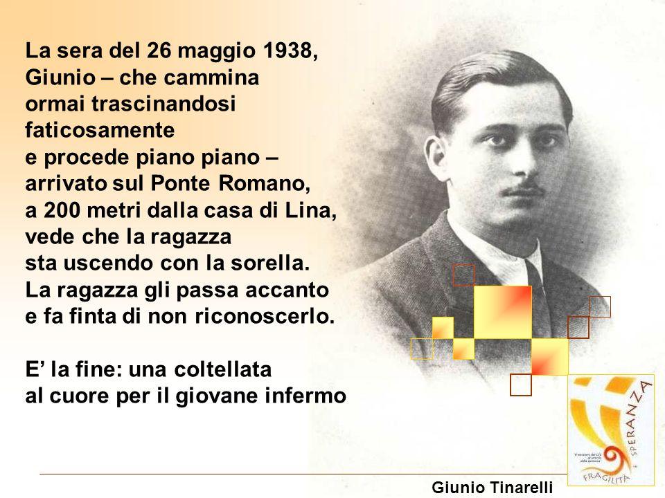 La sera del 26 maggio 1938, Giunio – che cammina ormai trascinandosi faticosamente e procede piano piano – arrivato sul Ponte Romano, a 200 metri dall
