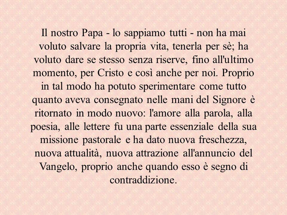 Il nostro Papa - lo sappiamo tutti - non ha mai voluto salvare la propria vita, tenerla per sè; ha voluto dare se stesso senza riserve, fino all'ultim