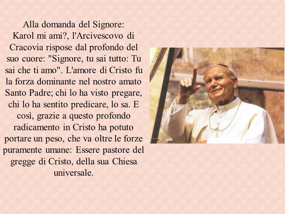 Alla domanda del Signore: Karol mi ami?, l'Arcivescovo di Cracovia rispose dal profondo del suo cuore: