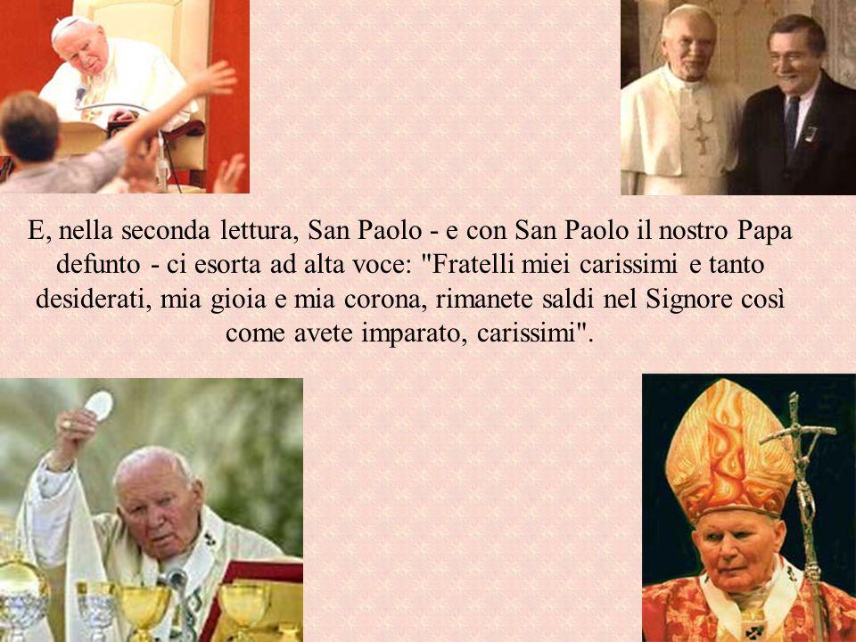 E, nella seconda lettura, San Paolo - e con San Paolo il nostro Papa defunto - ci esorta ad alta voce: