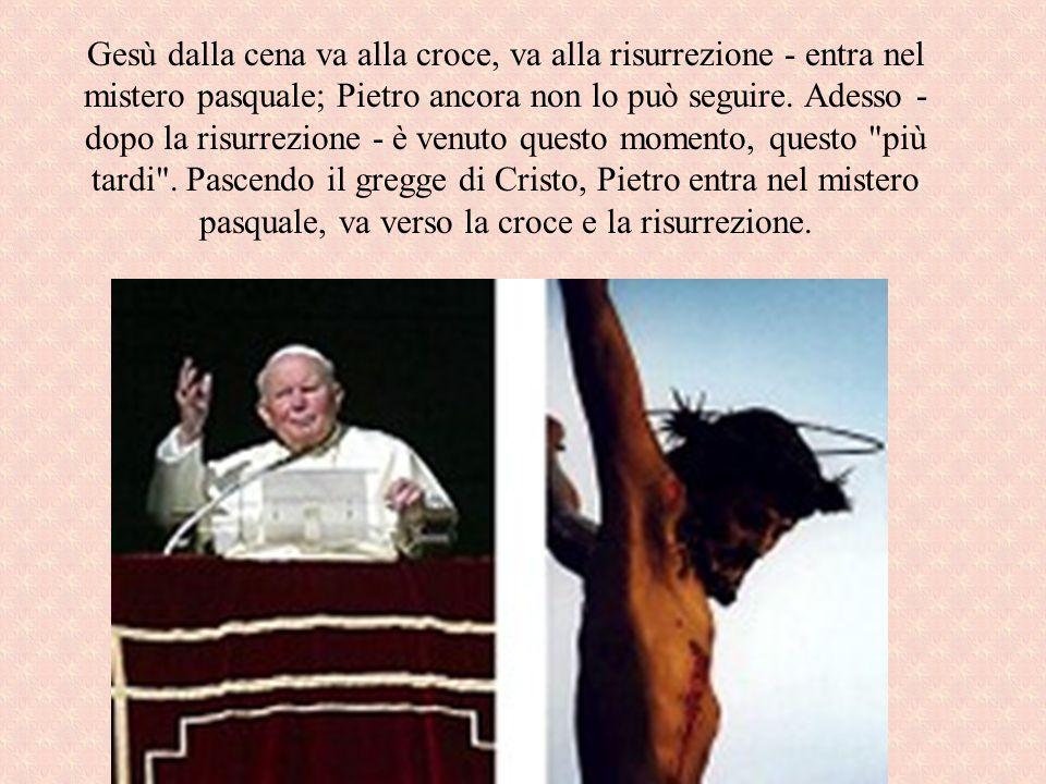 Gesù dalla cena va alla croce, va alla risurrezione - entra nel mistero pasquale; Pietro ancora non lo può seguire. Adesso - dopo la risurrezione - è