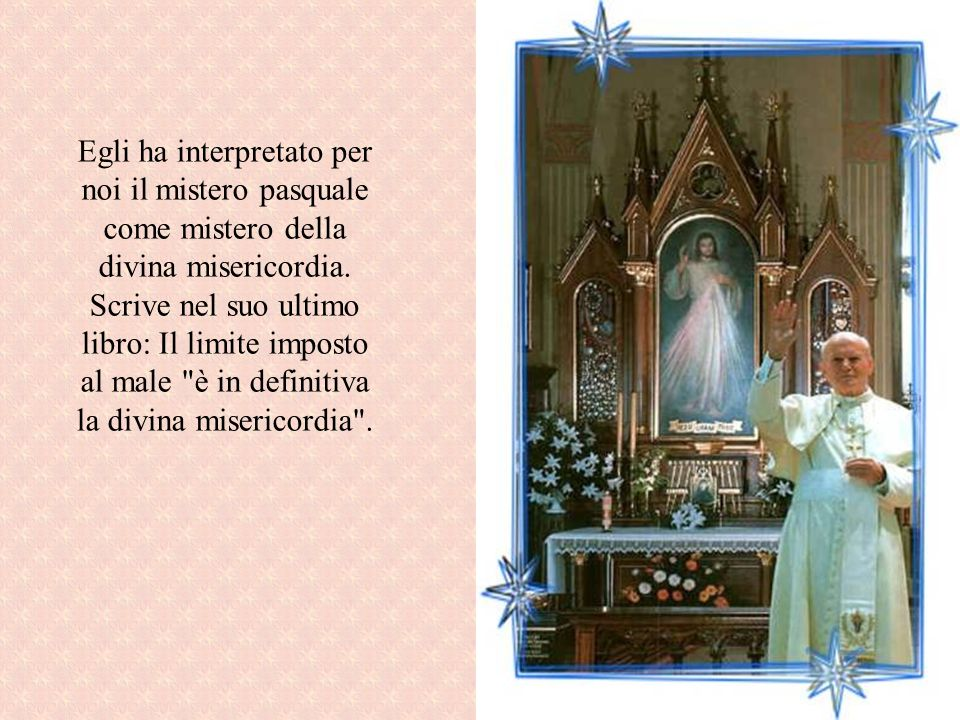 Egli ha interpretato per noi il mistero pasquale come mistero della divina misericordia. Scrive nel suo ultimo libro: Il limite imposto al male