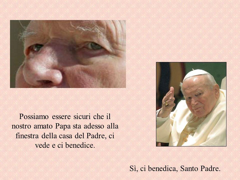 Possiamo essere sicuri che il nostro amato Papa sta adesso alla finestra della casa del Padre, ci vede e ci benedice. Sì, ci benedica, Santo Padre.
