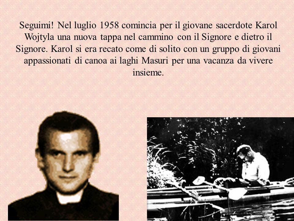 Seguimi! Nel luglio 1958 comincia per il giovane sacerdote Karol Wojtyla una nuova tappa nel cammino con il Signore e dietro il Signore. Karol si era