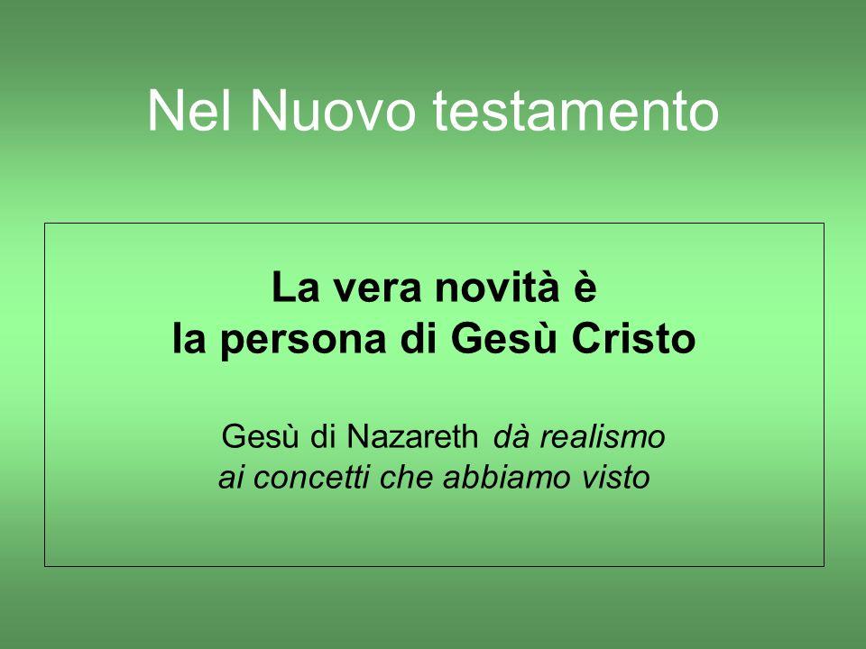 Nel Nuovo testamento La vera novità è la persona di Gesù Cristo Gesù di Nazareth dà realismo ai concetti che abbiamo visto
