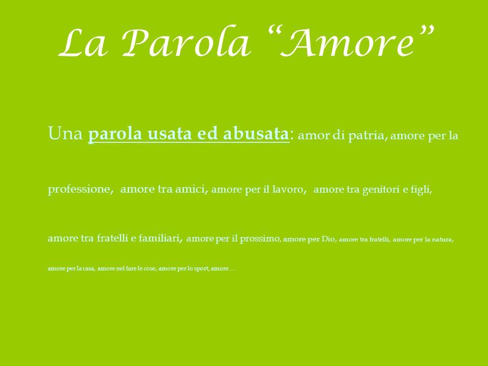 La Parola Amore Una parola usata ed abusata : amor di patria, amore per la professione, amore tra amici, amore per il lavoro, amore tra genitori e fig