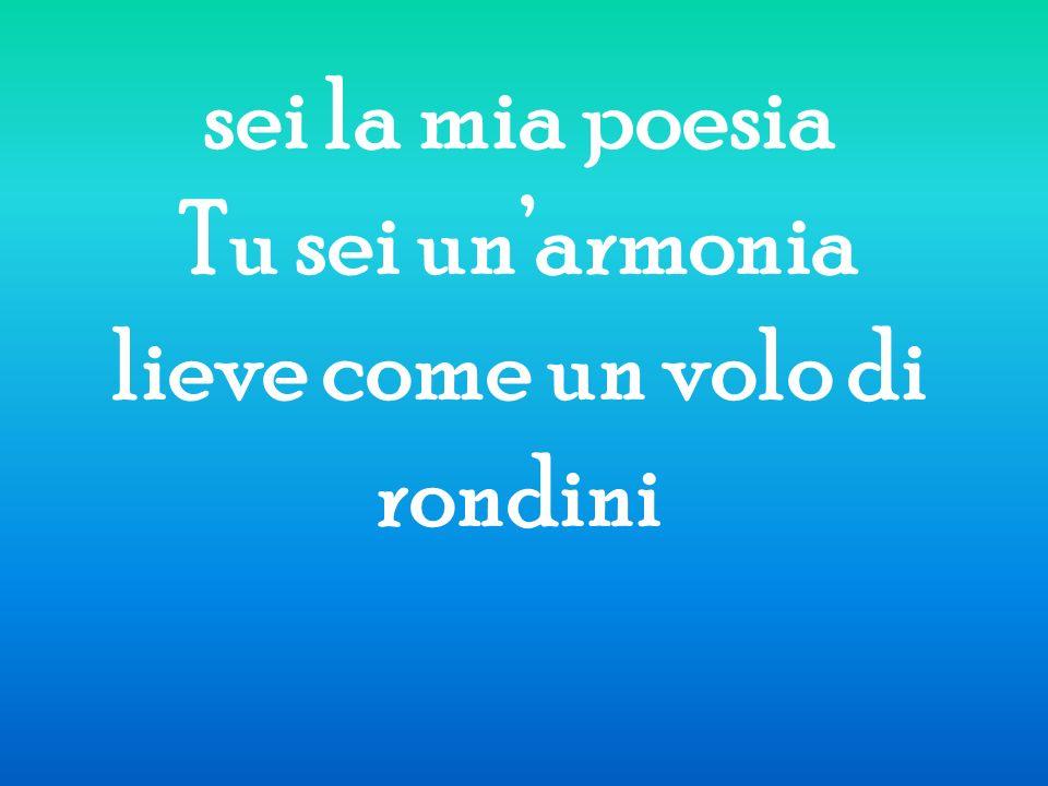 sei la mia poesia Tu sei unarmonia lieve come un volo di rondini