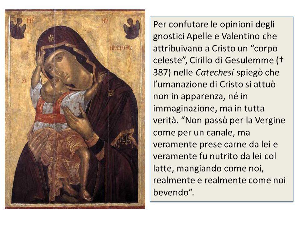 Per confutare le opinioni degli gnostici Apelle e Valentino che attribuivano a Cristo un corpo celeste, Cirillo di Gesulemme ( 387) nelle Catechesi sp