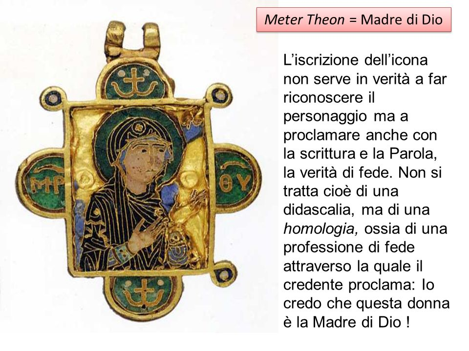 Meter Theon = Madre di Dio Liscrizione dellicona non serve in verità a far riconoscere il personaggio ma a proclamare anche con la scrittura e la Paro