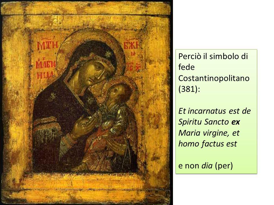 Perciò il simbolo di fede Costantinopolitano (381): Et incarnatus est de Spiritu Sancto ex Maria virgine, et homo factus est e non dia (per) Perciò il