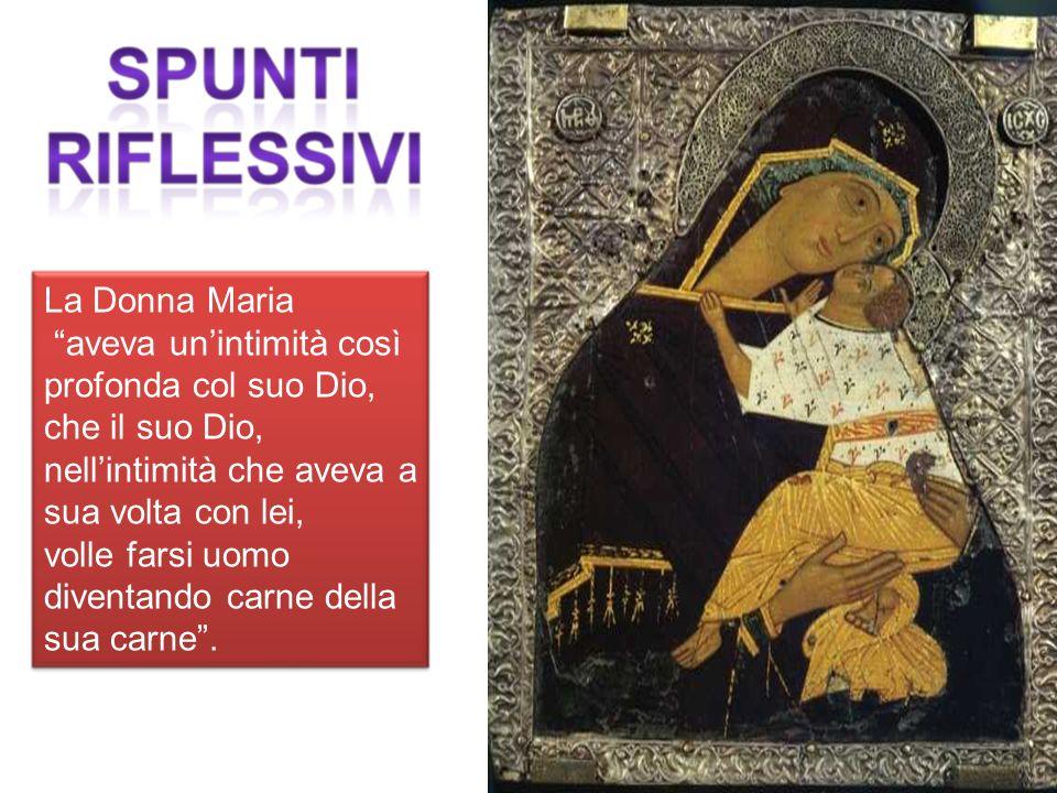 La Donna Maria aveva unintimità così profonda col suo Dio, che il suo Dio, nellintimità che aveva a sua volta con lei, volle farsi uomo diventando carne della sua carne.