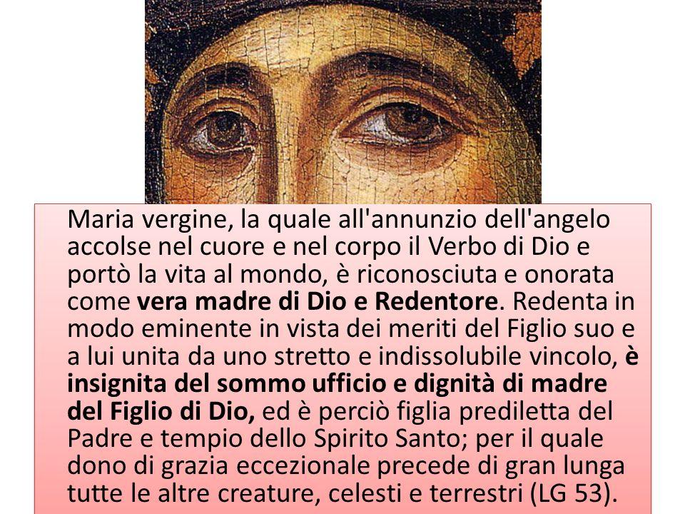 Maria vergine, la quale all'annunzio dell'angelo accolse nel cuore e nel corpo il Verbo di Dio e portò la vita al mondo, è riconosciuta e onorata come