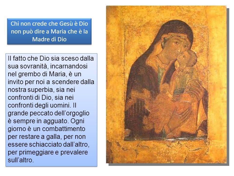 Chi non crede che Gesù è Dio non può dire a Maria che è la Madre di Dio Il fatto che Dio sia sceso dalla sua sovranità, incarnandosi nel grembo di Maria, è un invito per noi a scendere dalla nostra superbia, sia nei confronti di Dio, sia nei confronti degli uomini.
