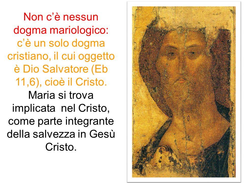 Non cè nessun dogma mariologico: cè un solo dogma cristiano, il cui oggetto è Dio Salvatore (Eb 11,6), cioè il Cristo. Maria si trova implicata nel Cr