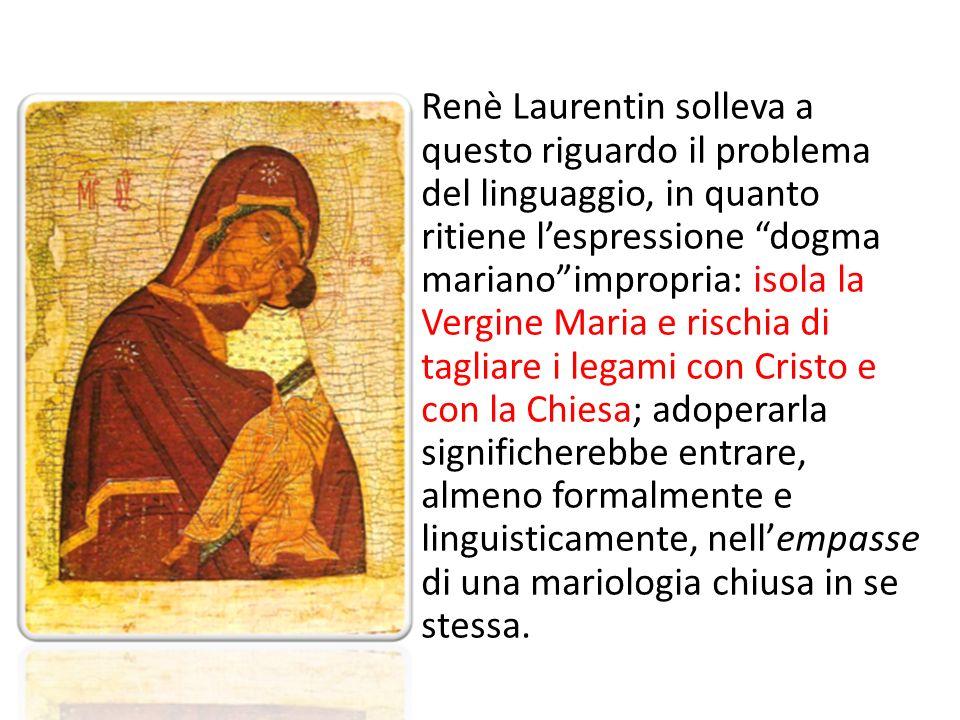 Renè Laurentin solleva a questo riguardo il problema del linguaggio, in quanto ritiene lespressione dogma marianoimpropria: isola la Vergine Maria e r