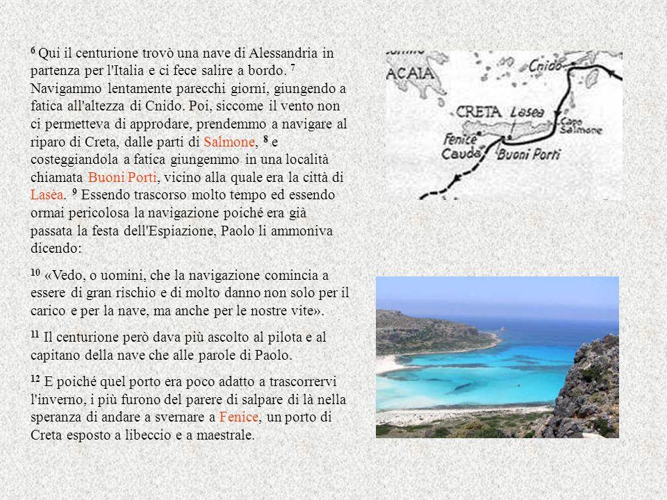 6 Qui il centurione trovò una nave di Alessandria in partenza per l'Italia e ci fece salire a bordo. 7 Navigammo lentamente parecchi giorni, giungendo